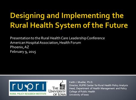 Presentation to the Rural Health Care Leadership Conference American Hospital Association, Health Forum Phoenix, AZ February 9, 2015 Keith J. Mueller,