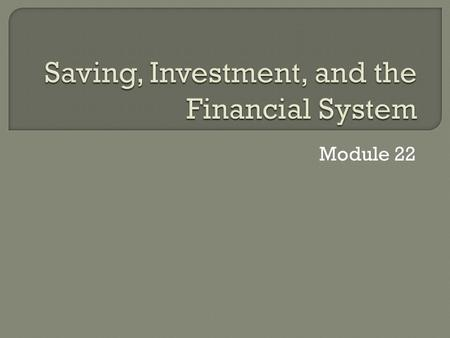 Module 22. 1. The relationship between savings and investment spending 2. The purpose of the 5 principal types of financial assets: stocks, bonds, loans,