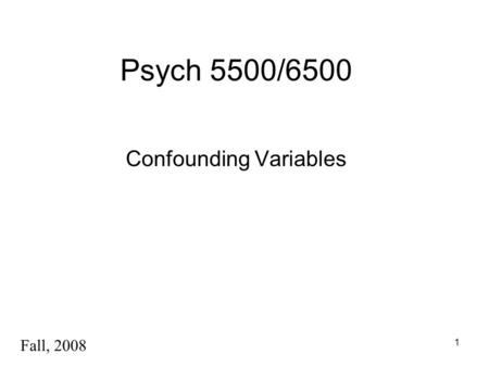 1 Psych 5500/6500 Confounding Variables Fall, 2008.