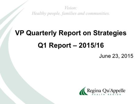 VP Quarterly Report on Strategies Q1 Report – 2015/16 June 23, 2015 Vision: Healthy people, families and communities.
