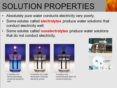 SOLUTION PROPERTIES Absolutely pure water conducts electricity very poorly. Some solutes called electrolytes produce water solutions that conduct electricity.