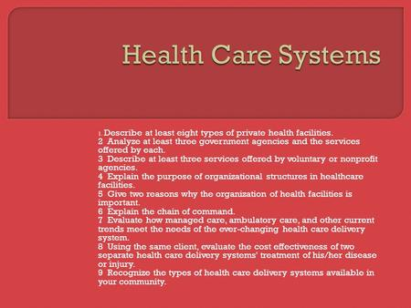 Health Care Systems 1. Describe at least eight types of private health facilities. 2 Analyze at least three government agencies and the services offered.
