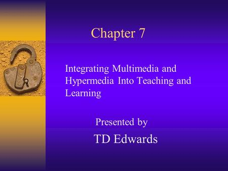 Chapter 7 Integrating Multimedia and Hypermedia Into Teaching and Learning Presented by TD Edwards.