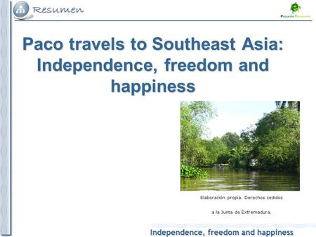 Independence, freedom and happiness Elaboración propia. Derechos cedidos a la Junta de Extremadura. Paco travels to Southeast Asia: Independence, freedom.