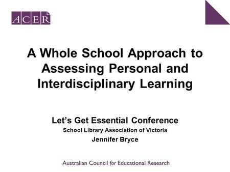 A Whole School Approach to Assessing Personal and Interdisciplinary Learning Let's Get Essential Conference School Library Association of Victoria Jennifer.