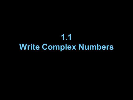 1.1 Write Complex Numbers. Vocabulary A number r is a square root of a number s if r 2 = s. The expression is called a radical. –The symbol is a radical.