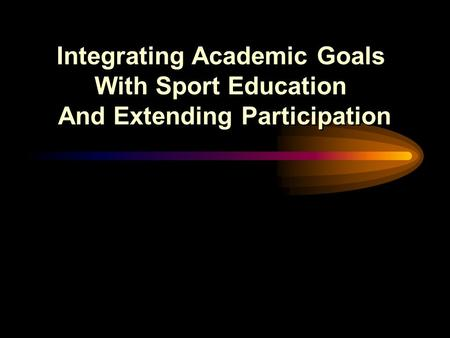 Integrating Academic Goals With Sport Education And Extending Participation Integrating Academic Goals With Sport Education And Extending Participation.