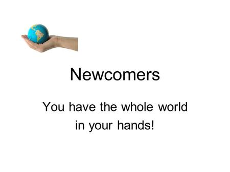 Newcomers You have the whole world in your hands!.
