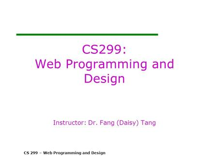 CS 299 – Web Programming and Design CS299: Web Programming and Design Instructor: Dr. Fang (Daisy) Tang.