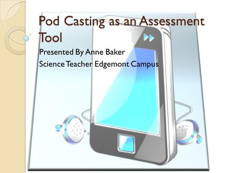 Pod Casting as an Assessment Tool Presented By Anne Baker Science Teacher Edgemont Campus.