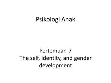 Psikologi Anak Pertemuan 7 The self, identity, and gender development