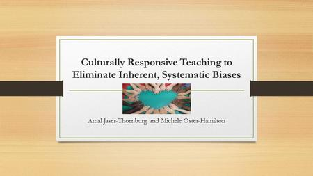 Culturally Responsive Teaching to Eliminate Inherent, Systematic Biases Amal Jaser-Thornburg and Michele Oster-Hamilton.
