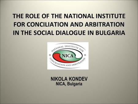 THE ROLE OF THE NATIONAL INSTITUTE FOR CONCILIATION AND ARBITRATION IN THE SOCIAL DIALOGUE IN BULGARIA NIKOLA KONDEV NICA, Bulgaria.
