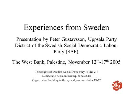 Experiences from Sweden Presentation by Peter Gustavsson, Uppsala Party Dictrict of the Swedish Social Democratic Labour Party (SAP). The West Bank, Palestine,