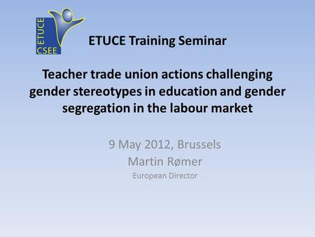 ETUCE Training Seminar Teacher trade union actions challenging gender stereotypes in education and gender segregation in the labour market 9 May 2012,