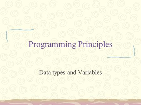 Programming Principles Data types and Variables. Data types Variables are nothing but reserved memory locations to store values. This means that when.