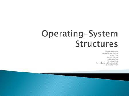 System Components Operating System Services System Calls System Programs System Structure Virtual Machines System Design and Implementation System Generation.