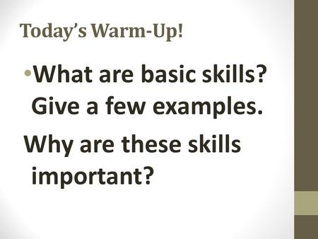 Today's Warm-Up! What are basic skills? Give a few examples. Why are these skills important?