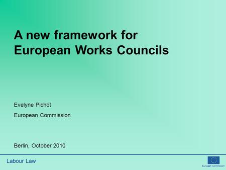 European Commission Labour Law A new framework for European Works Councils Evelyne Pichot European Commission Berlin, October 2010.