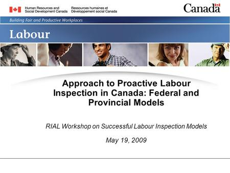 LABOUR PROGRAM Approach to Proactive Labour Inspection in Canada: Federal and Provincial Models RIAL Workshop on Successful Labour Inspection Models May.