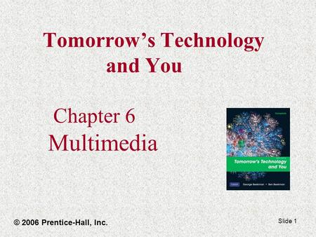 Slide 1 Tomorrow's Technology and You Chapter 6 Multimedia © 2006 Prentice-Hall, Inc.