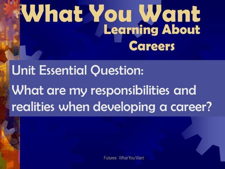 What You Want Futures: What You Want Learning About Careers Unit Essential Question: What are my responsibilities and realities when developing a career?