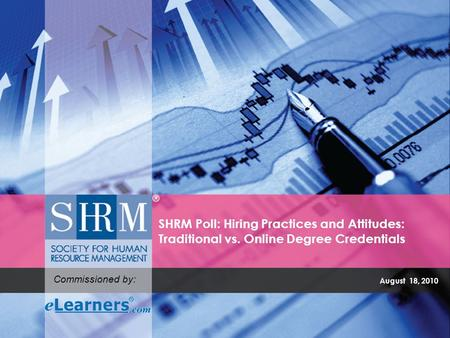 August 18, 2010 SHRM Poll: Hiring Practices and Attitudes: Traditional vs. Online Degree Credentials Commissioned by: