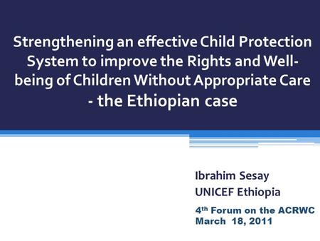 Strengthening an effective Child Protection System to improve the Rights and Well- being of Children Without Appropriate Care - the Ethiopian case Ibrahim.