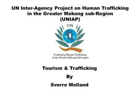 UN Inter-Agency Project on Human Trafficking in the Greater Mekong sub-Region (UNIAP) Tourism & Trafficking By Sverre Molland.
