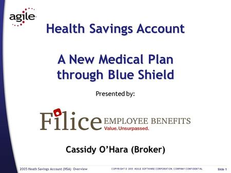 2005 Heath Savings Account (HSA) Overview COPYRIGHT © 2005 AGILE SOFTWARE CORPORATION. COMPANY CONFIDENTIAL Slide 1 Health Savings Account A New Medical.