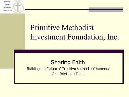 Primitive Methodist Investment Foundation, Inc. Primitive Methodist Investment Foundation, Inc. Sharing Faith Building the Future of Primitive Methodist.