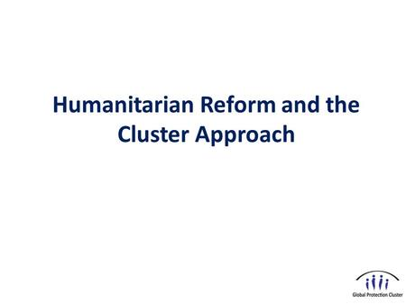 Humanitarian Reform and the Cluster Approach. Objectives  Describe key features of humanitarian coordination and reflect on humanitarian principles 