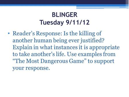 BLINGER Tuesday 9/11/12 Reader's Response: Is the killing of another human being ever justified? Explain in what instances it is appropriate to take another's.