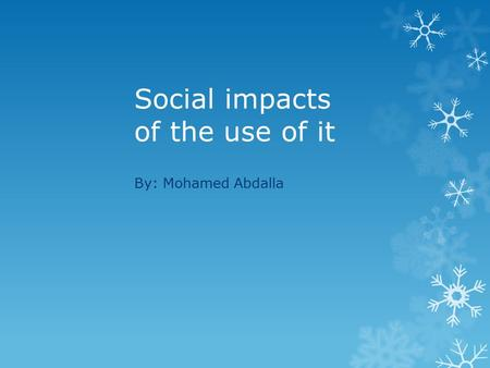 Social impacts of the use of it By: Mohamed Abdalla.