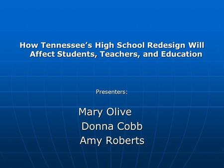 How Tennessee's High School Redesign Will Affect Students, Teachers, and Education Presenters: Mary Olive Donna Cobb Amy Roberts.