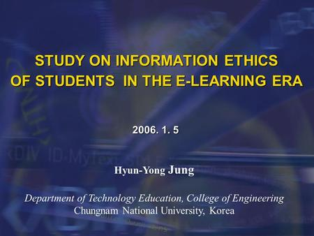 STUDY ON INFORMATION ETHICS OF STUDENTS IN THE E-LEARNING ERA 2006. 1. 5 Hyun-Yong Jung Department of Technology Education, College of Engineering Chungnam.