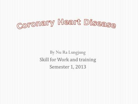 By Nu Ra Lungjung Skill for Work and training Semester 1, 2013.