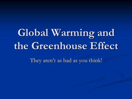 Global Warming and the Greenhouse Effect They aren't as bad as you think!