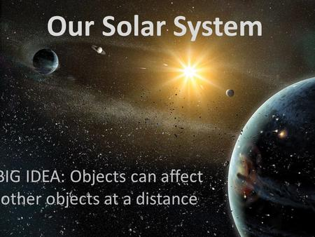 Our Solar System BIG IDEA: Objects can affect other objects at a distance.