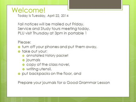 Welcome! Today is Tuesday, April 22, 2014 F ail notices will be mailed out Friday. Service and Study tours meeting today. PLU visit Thursday at 3pm in.