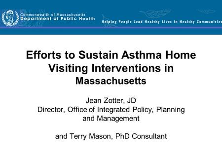Efforts to Sustain Asthma Home Visiting Interventions in Massachusetts Jean Zotter, JD Director, Office of Integrated Policy, Planning and Management and.