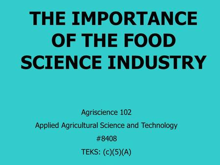 THE IMPORTANCE OF THE FOOD SCIENCE INDUSTRY Agriscience 102 Applied Agricultural Science and Technology #8408 TEKS: (c)(5)(A)