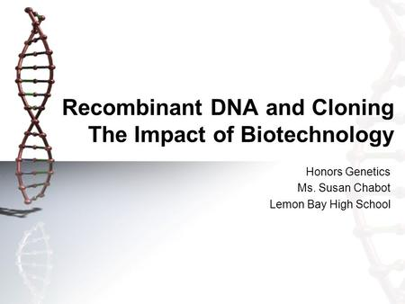 Recombinant DNA and Cloning The Impact of Biotechnology Honors Genetics Ms. Susan Chabot Lemon Bay High School.