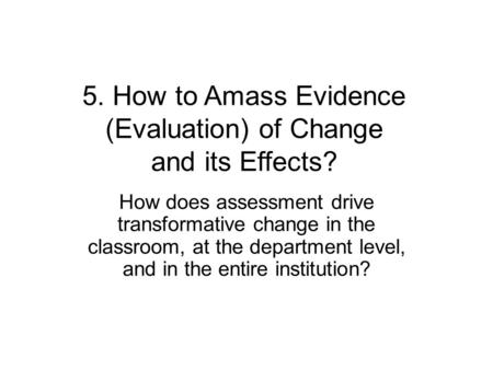 5. How to Amass Evidence (Evaluation) of Change and its Effects? How does assessment drive transformative change in the classroom, at the department level,