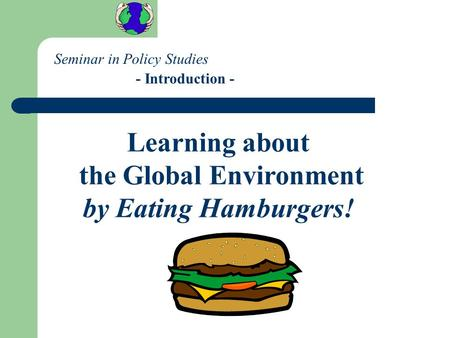 Learning about the Global Environment by Eating Hamburgers! Seminar in Policy Studies - Introduction -