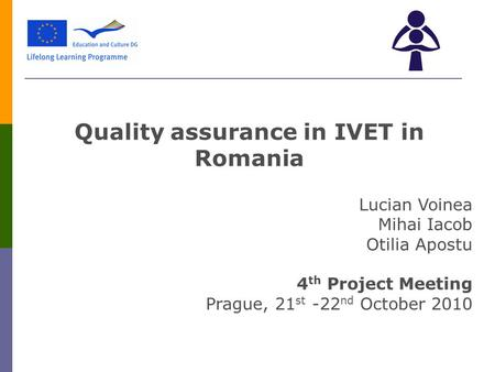 Quality assurance in IVET in Romania Lucian Voinea Mihai Iacob Otilia Apostu 4 th Project Meeting Prague, 21 st -22 nd October 2010.
