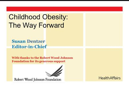 Childhood <strong>Obesity</strong>: The Way Forward Susan Dentzer Editor-in-Chief With thanks to the Robert Wood Johnson Foundation for its generous support.