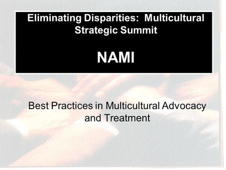 Best Practices in Multicultural Advocacy and Treatment Eliminating Disparities: Multicultural Strategic Summit NAMI.