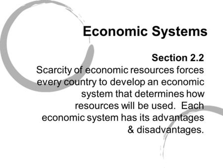 Economic Systems Section 2.2 Scarcity of economic resources forces every country to develop an economic system that determines how resources will be used.