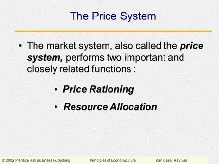 © 2002 Prentice Hall Business PublishingPrinciples of Economics, 6/eKarl Case, Ray Fair The Price System The market system, also called the price system,